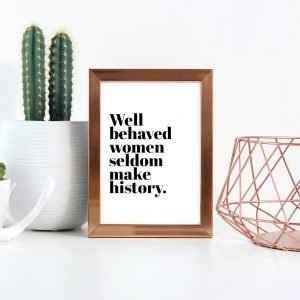 Well Behaved Women Seldom Make History Print,